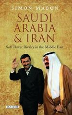 Saudi Arabia and Iran : Soft Power Rivalry in the Middle East - Simon Mabon