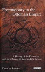 Freemasonry in the Ottoman Empire : A History of the Fraternity and Its Influence in Syria and the Levant - Dorothe Sommer