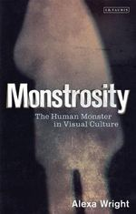 Monstrosity : The Human Monster in Visual Culture - Alexa Wright