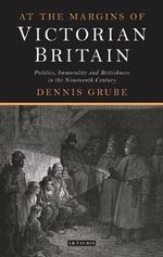 At the Margins of Victorian Britain : Politics, Immorality and Britishness in the Nineteenth Century - Dennis Grube