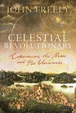 Celestial Revolutionary : Copernicus, the Man and His Universe - John Freely