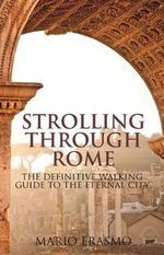 Strolling Through Rome : The Definitive Walking Guide to the Eternal City - Mario Erasmo