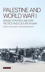 Palestine and World War I : Grand Strategy, Military Tactics and Culture in War - Haim Goren