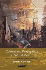Culture and Propaganda in World War II : Music, Film and the Battle for National Identity - John Morris