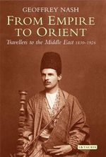 From Empire to Orient : Travellers to the Middle East 1830-1926 - Geoffrey Nash