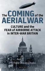 The Coming of the Aerial War : Culture and the Fear of Airborne Attack in Inter-war Britain - Michele Haapamaki