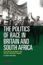 The Politics of Race in Britain and South Africa : Black British Solidarity and the Anti-apartheid Struggle - Elizabeth M. Williams