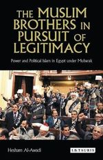 The Muslim Brothers in Pursuit of Legitimacy : Power and Political Islam in Egypt Under Mubarak - Hesham Al-Awadi