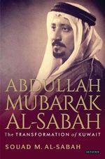 Abdullah Mubarak Al-Sabah : The Transformation of Kuwait - Souad M. Al-Sabah