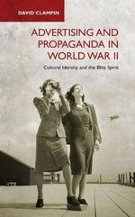 Advertising and Propaganda in World War II : Cultural Identity and the Blitz Spirit - David Clampin