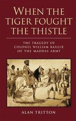 When the Tiger Fought the Thistle : The Tragedy of Colonel William Baillie of the Madras Army - Alan Tritton