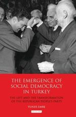 The Emergence of Social Democracy in Turkey : The Left and the Transformation of the Republican Peoples' Party - Yunus Emre