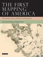 The First Mapping of America : The General Survey of British North America - Alex Johnson