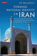 Forming National Identity in Iran : The Idea of Homeland Derived from Ancient Persian and Islamic Imaginations of Place - Ali Mozaffarri