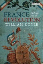 France and the Age of Revolution : Regimes Old and New from Louis XIV to Napoleon Bonaparte - William Doyle