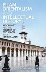 Islam, Orientalism and Intellectual History : Modernity and the Politics of Exclusion Since Ibn Khaldun - Mohammad R. Salama