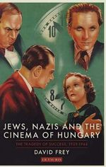 Jews, Nazis and the Cinema of Hungary : The Tragedy of Success, 1929-1944] - David Frey