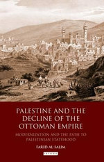 Palestine and the Decline of the Ottoman Empire : Modernisation and the Path to Palestinian Statehood - Farid Al-Salim