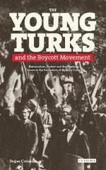The Young Turks and the Boycott Movement : Nationalism, Protest and the Working Classes in the Formation of Modern Turkey - Dogan Y. Cetinkaya
