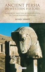 Ancient Persia in Western History : Hellenism and the Representation of the Achaemenid Empire - Sasan Samei