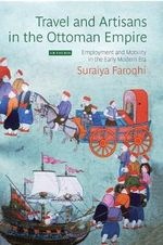 Artisans and Travel in the Ottoman Empire : Employment and Mobility in the Early Modern Era - Suraiya Faroqhi