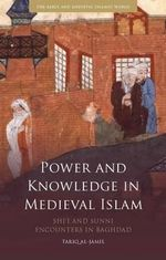 Power and Knowledge in Medieval Islam : Shi'i and Sunni Encounters in Baghdad - Tariq al-Jamil