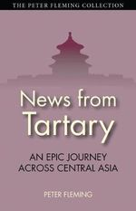 News from Tartary : An Epic Journey Across Central Asia - Peter Fleming
