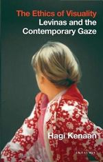 The Ethics of Visuality : Levinas and the Contemporary Gaze - Hagi Kenaan