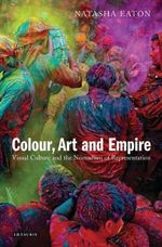 Colour, Art and Empire : Visual Culture and the Nomadism of Representation - Natasha Eaton