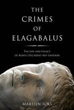 The Crimes of Elagabalus : The Life and Legacy of Rome's Decadent Boy Emperor - Martijn Icks