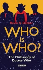 Who is Who? : The Philosophy of Doctor Who - Kevin S. Decker