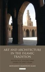 Art and Architecture in the Islamic Tradition : Aesthetics, Politics and Desire in Early Islam - Mohammed Hamdouni Alami
