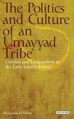 The Politics and Culture of an Umayyad Tribe : Conflict and Factionalism in the Early Islamic Period - Mohammad Rihan