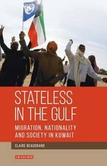 Stateless in the Gulf: v.143 : Migration, Nationality and Society in Kuwait - Claire Beaugrand
