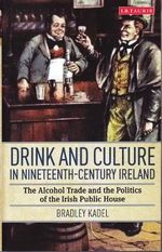 Drink and Culture in Nineteenth-century Ireland : The Alcohol Trade and the Politics of the Irish Public House - Bradley Kadel