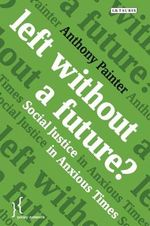 Left Without a Future? : Social Justice in Anxious Times - Anthony Painter