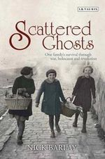 Scattered Ghosts : One Family's Survival Through War, Holocaust and Revolution - Nick Barlay