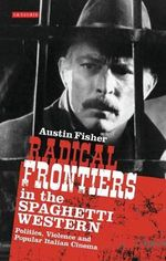 Radical Frontiers in the Spaghetti Western : Politics, Violence and Popular Italian Cinema - Austin Fisher