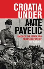 Croatia Under Ante Pavelic : America, the Ustase and Croatian Genocide - Robert McCormick