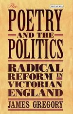 The Poetry and the Politics : Radical Reform in Victorian England - Gregory James