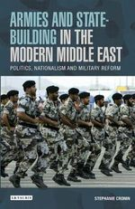 Armies and State Building in the Modern Middle East : Politics, Nationalism and Military Reform - Stephanie Cronin
