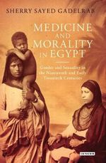 Medicine and Morality in Egypt : Gender and Sexuality in the Nineteenth and Early Twentieth Centuries - Sherry Sayed Gadelrab