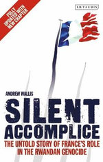 Silent Accomplice : The Untold Story of France's Role in the Rwandan Genocide - Andrew Wallis