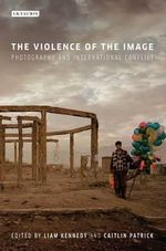 The Violence of the Image : Photography and International Conflict