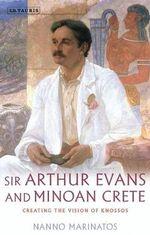 Sir Arthur Evans and Minoan Crete : Creating the Vision of Knossos - Nanno Marinatos
