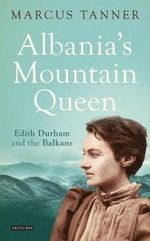 Albania's Mountain Queen : Edith Durham and the Balkans - Marcus Tanner