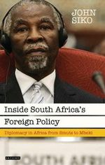 Inside South Africa's Foreign Policy : Diplomacy in Africa from Smuts to Mbeki - John Siko