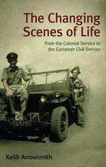 The Changing Scenes of Life : From the Colonial Service to the European Civil Service - Keith Arrowsmith
