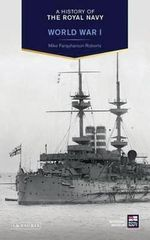 A History of the Royal Navy : World War I - Mike Farquharson-Roberts