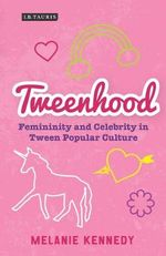Tweenhood : Femininity and Celebrity in Tween Popular Culture - Melanie Kennedy